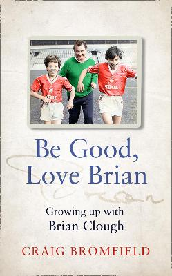 Be Good, Love Brian : Growing Up with Brian Clough