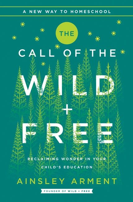 The Call of the Wild and Free : Reclaiming the Wonder in Your Child's Education, A New Way to Homeschool
