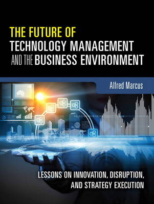 Picture of The Future of Technology Management and the Business Environment : Lessons on Innovation, Disruption, and Strategy Execution