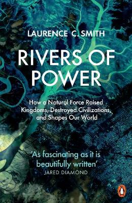 Rivers of Power : How a Natural Force Raised Kingdoms, Destroyed Civilizations, and Shapes Our World