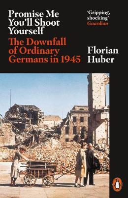 Promise Me You'll Shoot Yourself : The Downfall of Ordinary Germans, 1945