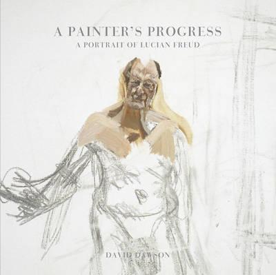 Picture of A Painter's Progress : A Portrait of Lucian Freud