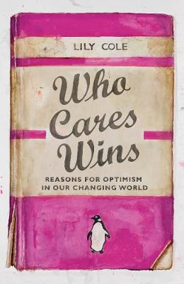 Who Cares Wins : Reasons For Optimism in Our Changing World
