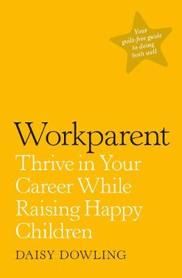 Workparent : The Complete Guide to Succeeding on the Job, Staying True to Yourself, and Raising Happy Kids