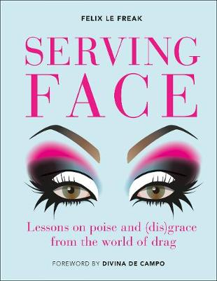 Serving Face : Lessons in realness and grace from the world of drag