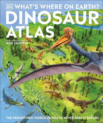 What's Where on Earth? Dinosaur Atlas : The Prehistoric World as You've Never Seen it Before