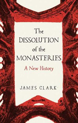 The Dissolution of the Monasteries : A New History
