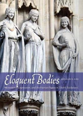 Picture of Eloquent Bodies : Movement, Expression, and the Human Figure in Gothic Sculpture