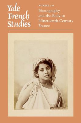 Yale French Studies, Number 139 : Photography and the Body in Nineteenth-Century France