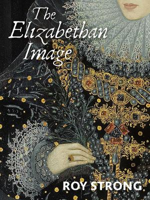 The Elizabethan Image : An Introduction to English Portraiture, 1558?1603