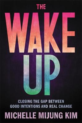The Wake Up : Closing the Gap Between Good Intentions and Real Change