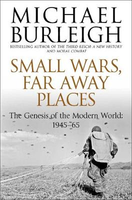 Small Wars, Far Away Places : The Genesis of the Modern World 1945-65