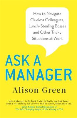 Picture of Ask a Manager : How to Navigate Clueless Colleagues, Lunch-Stealing Bosses and Other Tricky Situations at Work