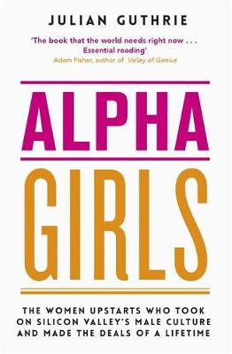 Picture of Alpha Girls : The Women Who Challenged Silicon Valley's Male Culture and Pioneered the Future