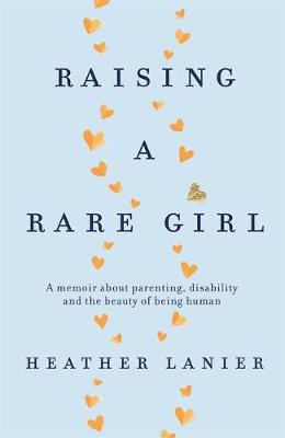 Raising A Rare Girl : A memoir about parenting, disability and the beauty of being human