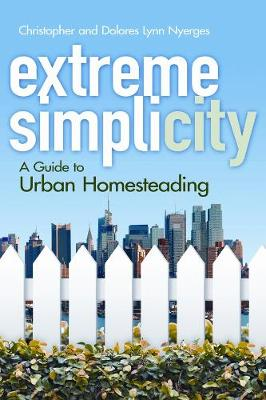Extreme Simplicity : A Guide to Urban Homesteading