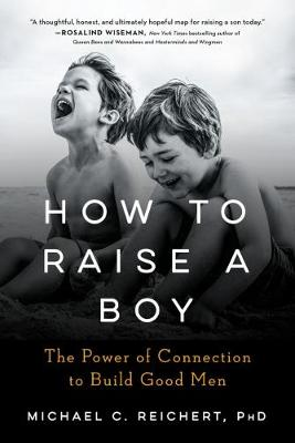How to Raise a Boy : The Power of Connection to Build Good Men