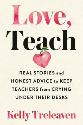 Love, Teach : Real Stories And Honest Advice to Keep Teachers From Crying Under Their Desks