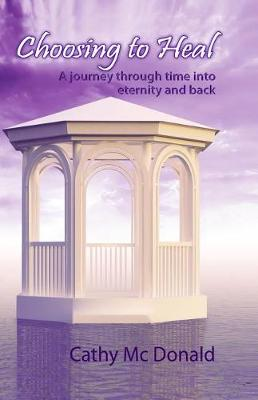 Picture of Choosing to Heal : A Journey through Time into Eternity and Back