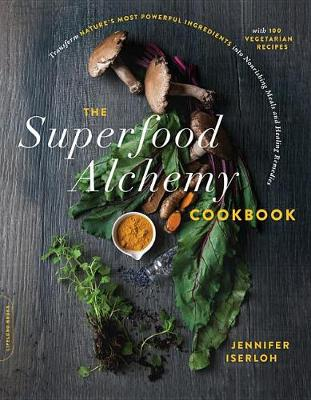 Picture of The Superfood Alchemy Cookbook : Transform Nature's Most Powerful Ingredients into Nourishing Meals and Healing Remedies