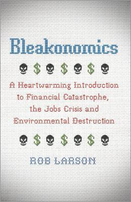 Bleakonomics : A Heartwarming Introduction to Financial Catastrophe, the Jobs Crisis and Environmental Destruction