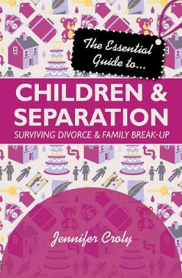The Essential Guide to Children and Separation : Surviving Divorce and Family Break-Up