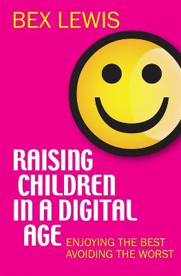 Raising Children in a Digital Age : Enjoying the best, avoiding the worst