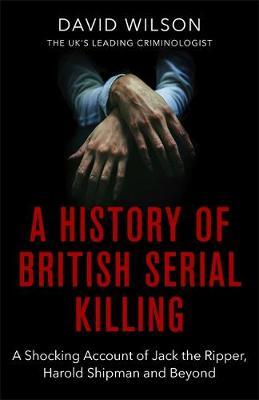 Picture of A History Of British Serial Killing : The Shocking Account of Jack the Ripper, Harold Shipman and Beyond