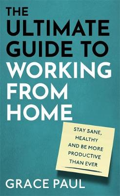The Ultimate Guide to Working from Home : How to stay sane, healthy and be more productive than ever