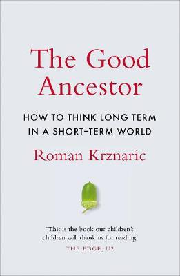 The Good Ancestor : How to Think Long Term in a Short-Term World