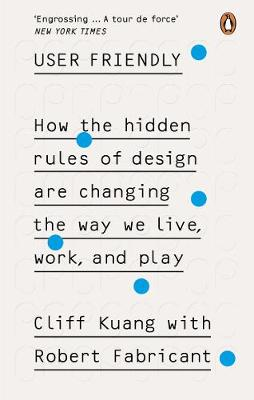 User Friendly : How the Hidden Rules of Design are Changing the Way We Live, Work & Play