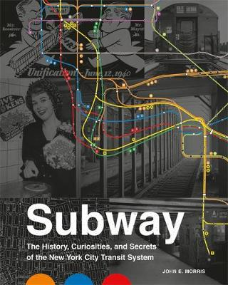 Subway : The Curiosities, Secrets, and Unofficial History of the New York City Transit System