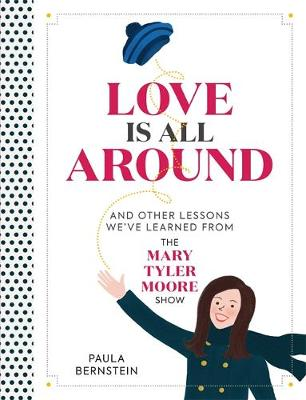 Love Is All Around : And Other Lessons We've Learned from The Mary Tyler Moore Show