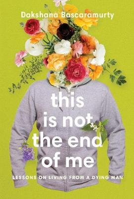 This Is Not The End Of Me : Lessons on Living from a Dying Man