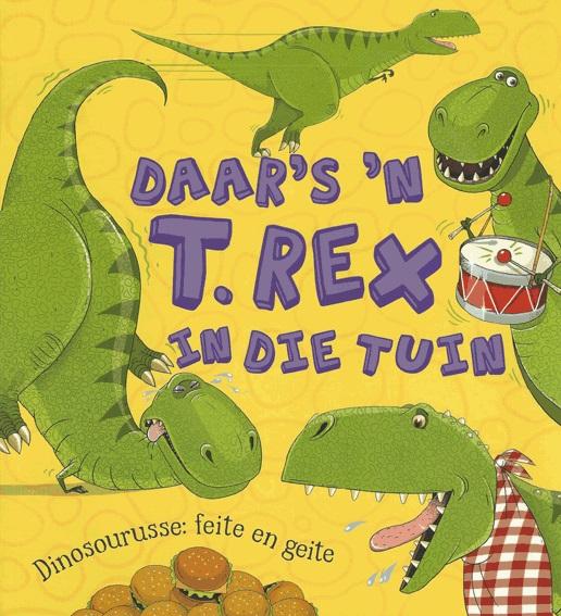 Daar's 'n T. Rex in die tuin : Dinosourusse: Feite en geite