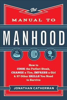 The Manual to Manhood : How to Cook the Perfect Steak, Change a Tire, Impress a Girl & 97 Other Skills You Need to Survive