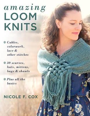Picture of Amazing Loom Knits : Cables, Colourwork, Lace and Other Stitches * 30 Scarves, Hats, Mittens, Bags and Shawls * Plus All the Basics