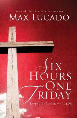 Six Hours One Friday : Living in the Power of the Cross