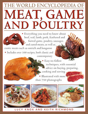 The World Encyclopedia of Meat, Game and Poultry : Everything You Need to Know About Beef, Veal, Lamb, Pork, Feathered and Furred Game, Poultry, Sausages and Cured Meats