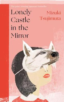 Lonely Castle in the Mirror : The no. 1 Japanese bestseller and Guardian 2021 highlight