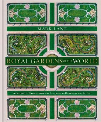 Royal Gardens of the World : 21 Celebrated Gardens from the Alhambra to Highgrove and Beyond
