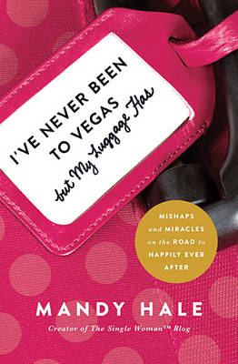 I've Never Been to Vegas, but My Luggage Has : Mishaps and Miracles on the Road to Happily Ever After