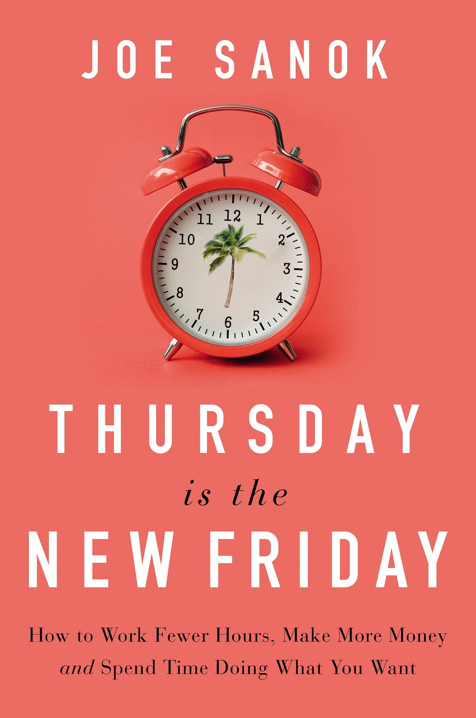 Thursday is the New Friday : How to Work Fewer Hours, Make More Money, and Spend Time Doing What You Want