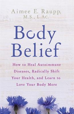 Picture of Body Belief: How to Heal Autoimmune Diseases, Radically Shift Your Health, and Learn to Love Your Body More