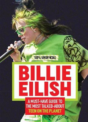 Billie Eilish: 100% Unofficial A Must-Have Guide to the Most Talked-About Teen on the Planet