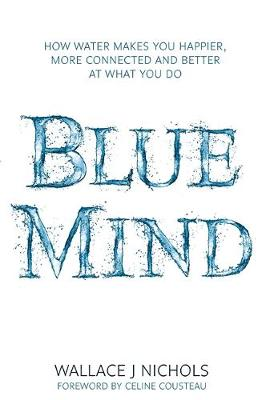 Picture of Blue Mind : How Water Makes You Happier, More Connected and Better at What You Do
