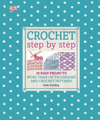 Crochet Step by Step : More Than 100 Techniques and Crochet Patterns