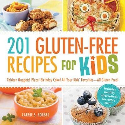 201 Gluten-Free Recipes for Kids : Chicken Nuggets! Pizza! Birthday Cake! All Your Kids' Favorites - All Gluten-Free!