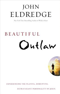 Beautiful Outlaw : Experiencing the Playful, Disruptive, Extravagant Personality of Jesus