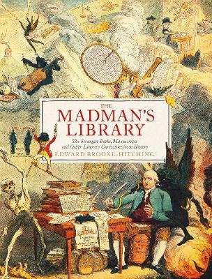 The Madman's Library : The Greatest Curiosities of Literature